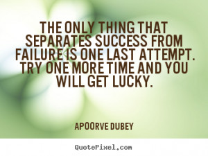 The only thing that separates success from failure is one last attempt ...