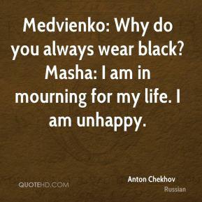 Anton Chekhov - Medvienko: Why do you always wear black? Masha: I am ...