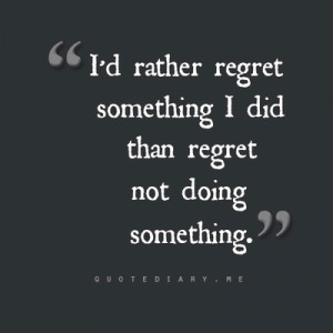 rather regret something I did than regret not doing something.