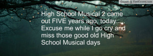 ... me while I go cry and miss those good old High School Musical days