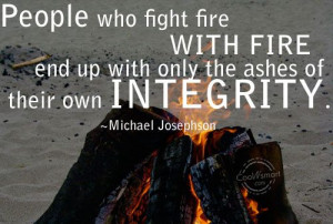 Integrity Quote: People who fight fire with fire end... -Integrity-(5)