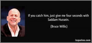 ... him, just give me four seconds with Saddam Hussein. - Bruce Willis