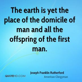 The earth is yet the place of the domicile of man and all the ...