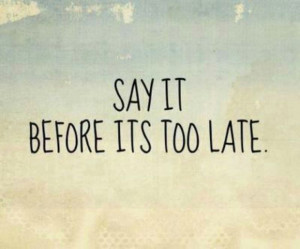 Say it before its too late.