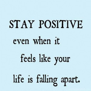 Quote #88 – Stay positive even when it feels like your life is ...