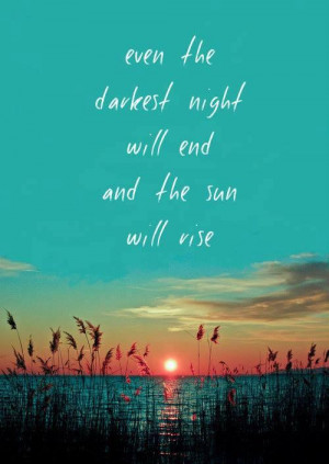 even the darkest night will end and the sun will rise...