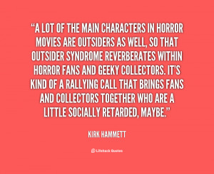 lot of the main characters in horror movies are outsiders as well ...
