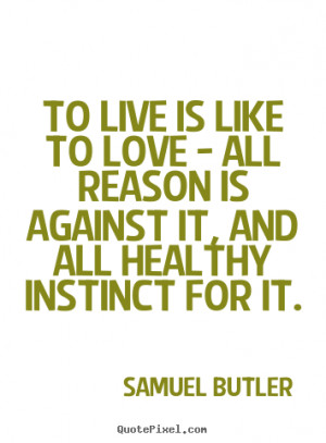 Samuel Butler Quotes - To live is like to love - all reason is against ...