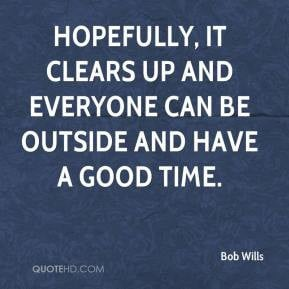 Bob Wills - Hopefully, it clears up and everyone can be outside and ...