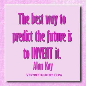 Future quotes - The best way to predict the future is to invent it ...