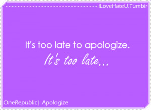 It's too late to apologize. It's too late… - iLoveHateU
