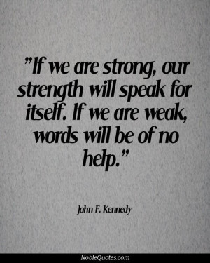 ... for itself. If we are weak, words will be of no help - John F. Kennedy