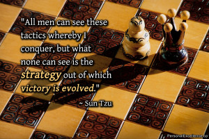 "... can see is the strategy out of which victory is evolved."" ~ Sun Tzu"