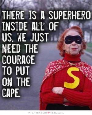 ... of us, we just need the courage to put on the cape Picture Quote #1