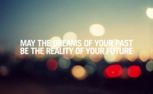 May The Dreams of Your Past Be The Reality Of Your Future ~ Future ...