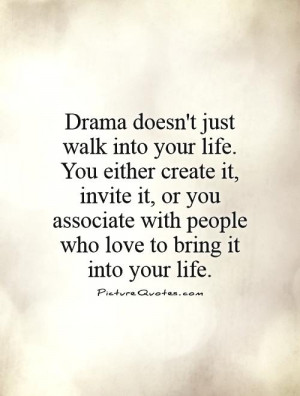 Drama doesn't just walk into your life. You either create it, invite ...