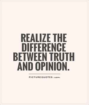 Realize the difference between truth and opinion Picture Quote #1