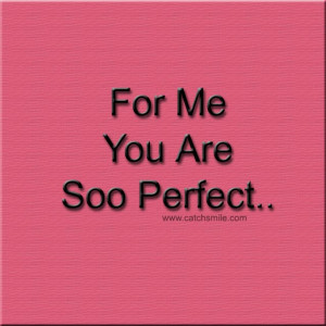 For Me You are Soo Perfect