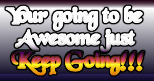 Your going to be Awesome just Keep Going!!!