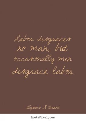 Ulysses S Grant picture quotes - Labor disgraces no man, but ...