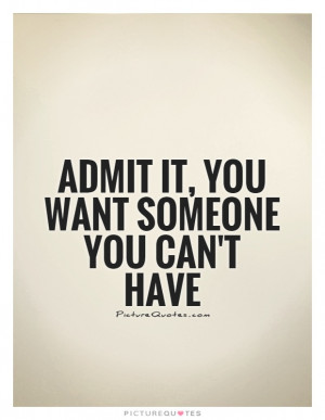 Admit it, you want someone you can't have Picture Quote #1