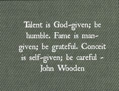 Talent is God-given; be humble. Fame is man-given; be grateful ...