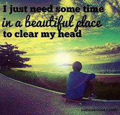 ... Quote Quotation Quotations I just need some time in a beautiful place