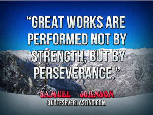 Great works are performed not by strength, but by perseverance ...