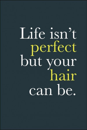 Life isn't perfect but your hair can be.