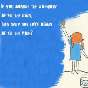 If you admire the rainbow after the rain, then why not love again ...