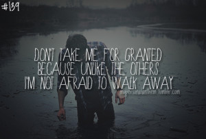139. Don't take me for granted because unlike the other, I'm not ...