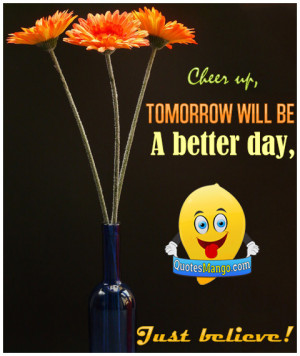 Cheer up, tomorrow will be a better day, just believe!