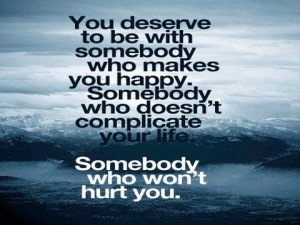 ... Deserve to be with Somebody Who makes You Happy ~ Being In Love Quote