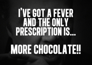 ... ve got a fever and the ONLY the prescription is… MORE chocolate