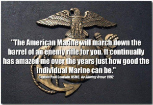 The American Marine will march down the barrell of an enemy riflefor ...