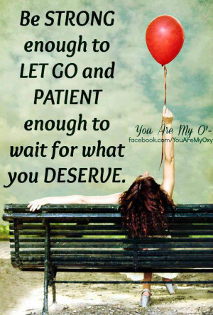 be strong enough to let go and patient enough to wait for what you ...
