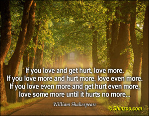 If you love and get hurt, love more. If you love more and hurt more ...