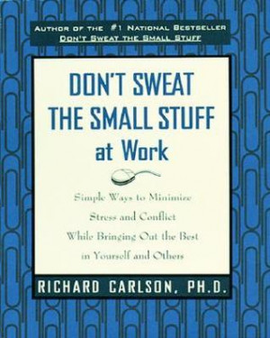 Don't Sweat the Small Stuff at Work: Simple Ways to Minimize Stress ...