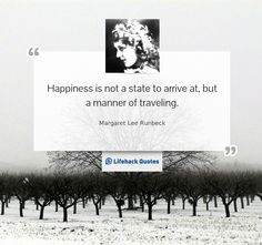 Happiness is not a state to arrive at, but a manner of traveling ...