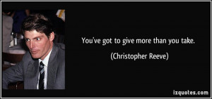 You've got to give more than you take. - Christopher Reeve