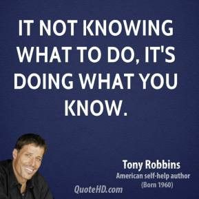 Tony Robbins - It not knowing what to do, it's doing what you know.