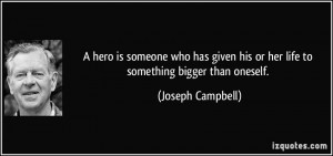 hero is someone who has given his or her life to something bigger ...
