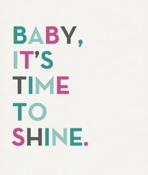 Fun quote 'Baby, it's time to shine.'