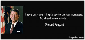... to say to the tax increasers: Go ahead, make my day. - Ronald Reagan
