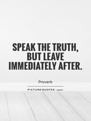 Speak the truth, but leave immediately after Picture Quote #1