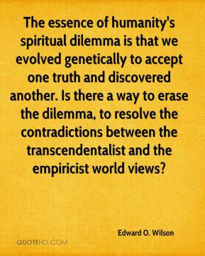 Edward O. Wilson - The essence of humanity's spiritual dilemma is that ...