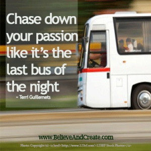 Chase down your passion like it's the last bus of the night.