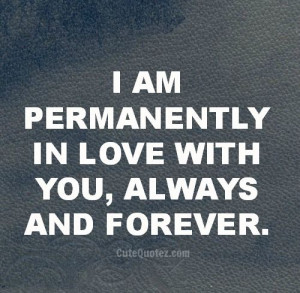 am permanently in love with you, always and forever.