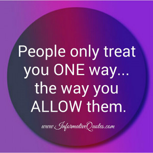 People only treat you one way informative quotes