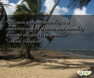 religion without morality is a superstition and a curse and morality ...
